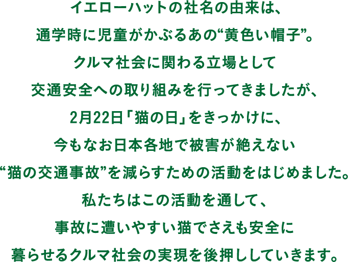 """イエローハットの社名の由来は、通学時に児童がかぶるあの""""黄色い帽子""""。 クルマ社会に関わる立場として交通安全への取り組みを行ってきましたが、2月22日「猫の日」をきっかけに、今もなお日本各地で被害が絶えない""""猫の交通事故""""をへらすための活動をはじめました。 私たちはこの活動を通して、事故に遭いやすい猫でさえも安全に暮らせるクルマ社会の実現を後押ししていきます。"""